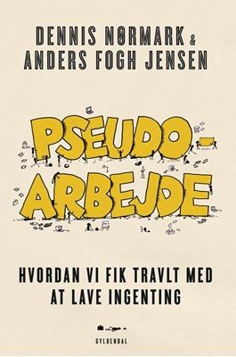 Dennis Nørmark og Anders Fogh Jensen: Pseudoarbejde - hvordan vi fik travlt med at lave ingenting (2018)